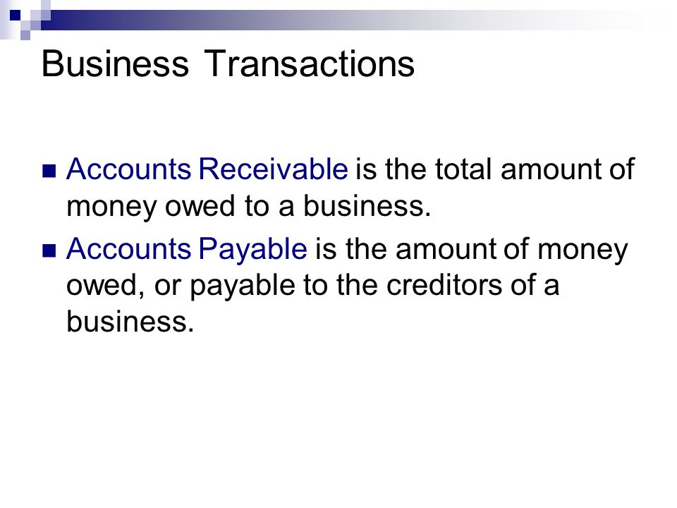 Business Transactions Accounts Receivable is the total amount of money owed to a business. Accounts Payable is the amount of money owed, or payable to