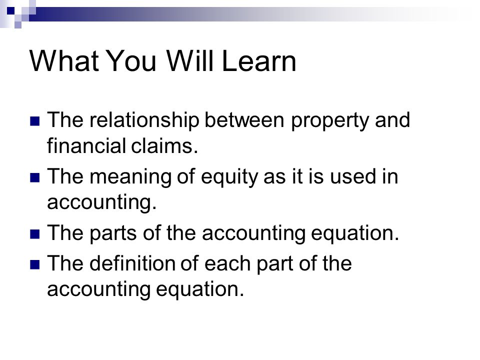 What You Will Learn The relationship between property and financial claims. The meaning of equity as it is used in accounting. The parts of the accoun