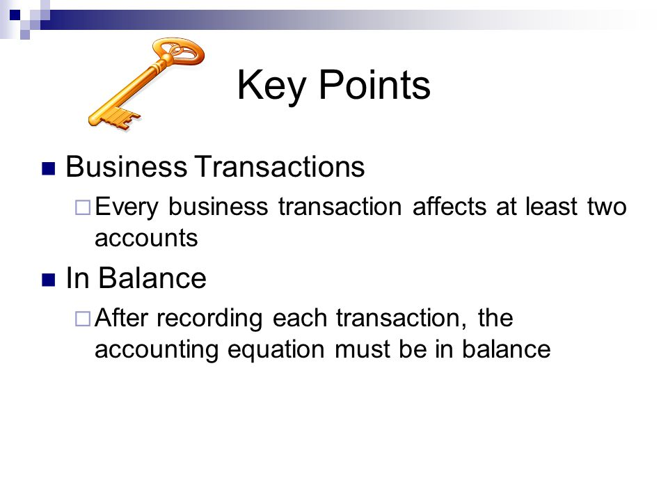 Key Points Business Transactions  Every business transaction affects at least two accounts In Balance  After recording each transaction, the account