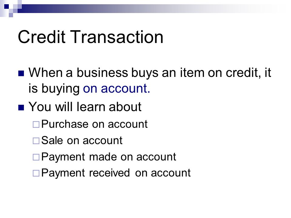 Credit Transaction When a business buys an item on credit, it is buying on account. You will learn about  Purchase on account  Sale on account  Pay