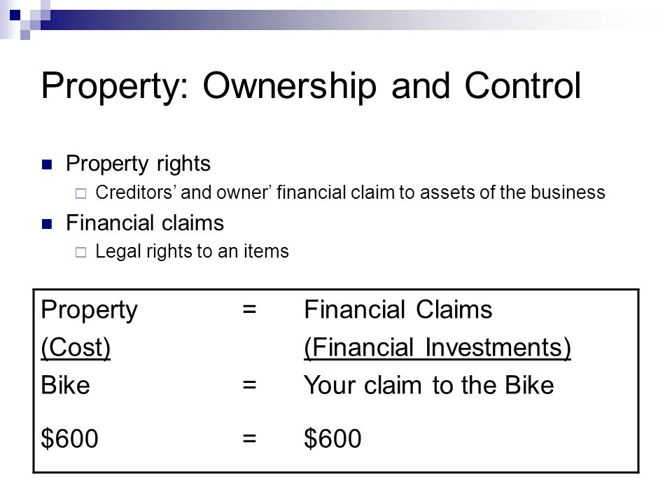Property: Ownership and Control Property rights  Creditors' and owner' financial claim to assets of the business Financial claims  Legal rights to a