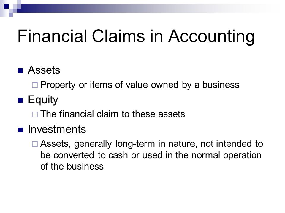 Financial Claims in Accounting Assets  Property or items of value owned by a business Equity  The financial claim to these assets Investments  Asse