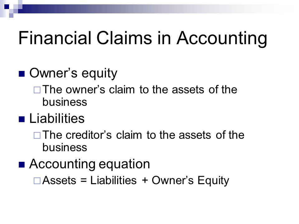 Financial Claims in Accounting Owner's equity  The owner's claim to the assets of the business Liabilities  The creditor's claim to the assets of th