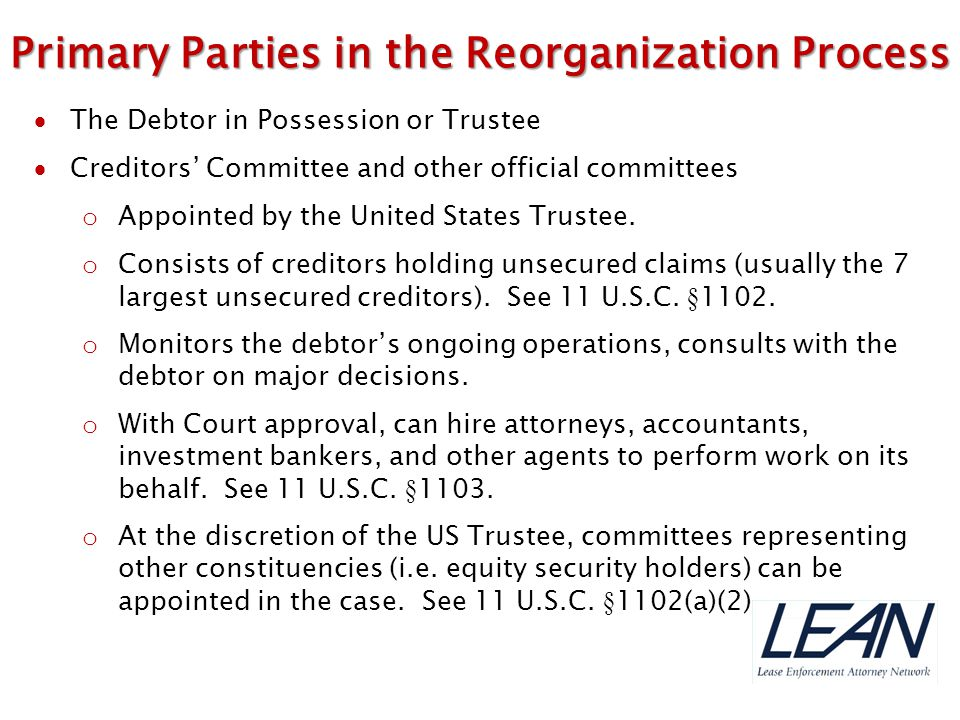  The Debtor in Possession or Trustee  Creditors' Committee and other official committees o Appointed by the United States Trustee. o Consists of cre