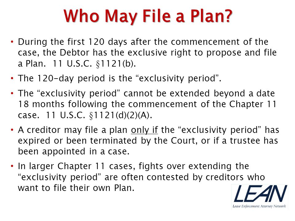 During the first 120 days after the commencement of the case, the Debtor has the exclusive right to propose and file a Plan. 11 U.S.C. §1121(b). The 1