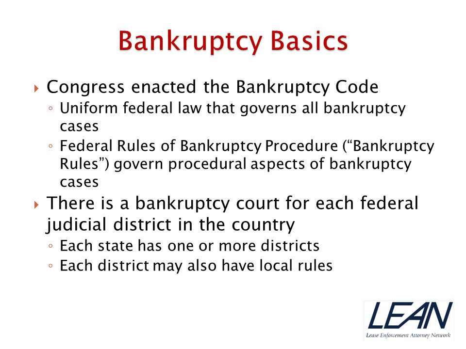 """ Congress enacted the Bankruptcy Code ◦ Uniform federal law that governs all bankruptcy cases ◦ Federal Rules of Bankruptcy Procedure (""""Bankruptcy Ru"""