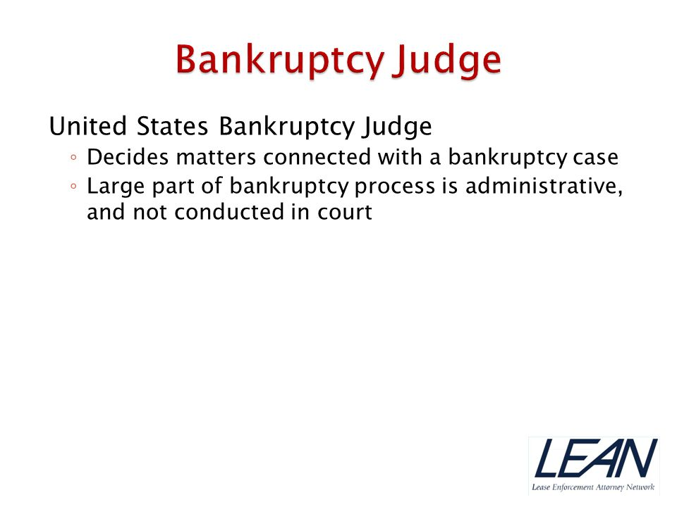 Office of United States Trustee ◦ Part of Department of Justice—responsible for overseeing administration of bankruptcy cases ◦ Reviews debtor filings, monitors trustee and attorneys fees in bankruptcy cases, pursues civil sanctions for violations of bankruptcy laws