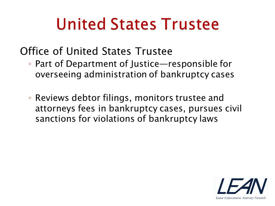  United States Trustee maintains a panel of Trustees who are appointed by the Court in Chapter 7, 12, and 13 cases  Role of panel Trustee: ◦ Administer case ◦ Investigate and liquidate available assets ◦ Distribute assets to allowed creditors