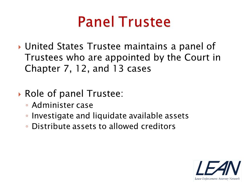  United States Trustee maintains a panel of Trustees who are appointed by the Court in Chapter 7, 12, and 13 cases  Role of panel Trustee: ◦ Adminis