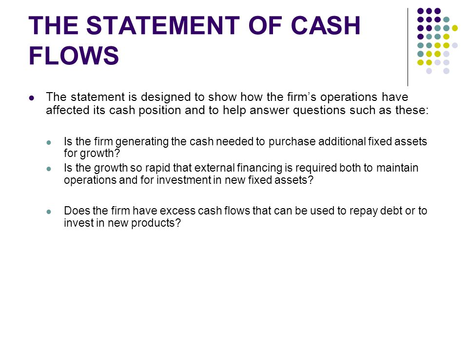 THE STATEMENT OF CASH FLOWS The statement is designed to show how the firm's operations have affected its cash position and to help answer questions such as these: Is the firm generating the cash needed to purchase additional fixed assets for growth.