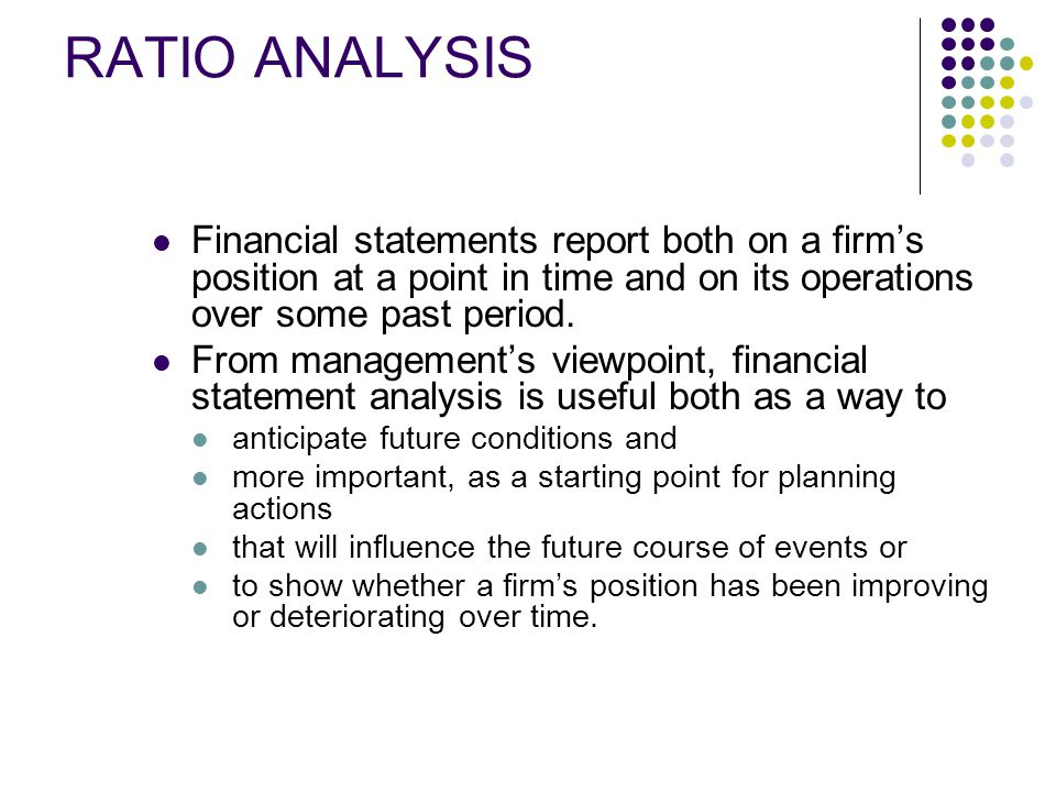 RATIO ANALYSIS Financial statements report both on a firm's position at a point in time and on its operations over some past period.