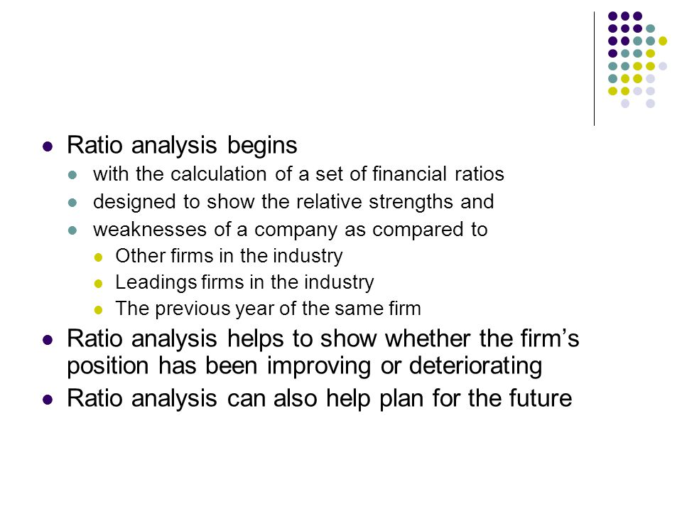 Ratio analysis begins with the calculation of a set of financial ratios designed to show the relative strengths and weaknesses of a company as compared to Other firms in the industry Leadings firms in the industry The previous year of the same firm Ratio analysis helps to show whether the firm's position has been improving or deteriorating Ratio analysis can also help plan for the future