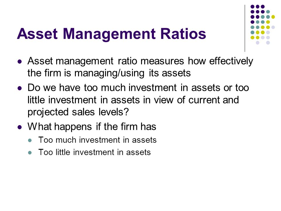 Asset Management Ratios Asset management ratio measures how effectively the firm is managing/using its assets Do we have too much investment in assets or too little investment in assets in view of current and projected sales levels.