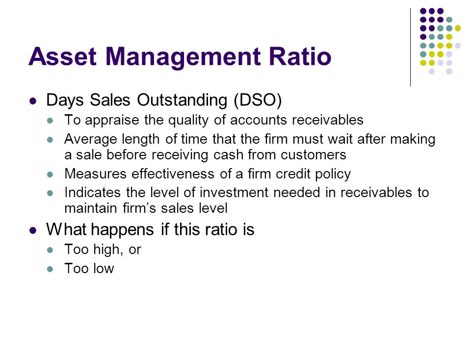 Asset Management Ratio Days Sales Outstanding (DSO) To appraise the quality of accounts receivables Average length of time that the firm must wait after making a sale before receiving cash from customers Measures effectiveness of a firm credit policy Indicates the level of investment needed in receivables to maintain firm's sales level What happens if this ratio is Too high, or Too low