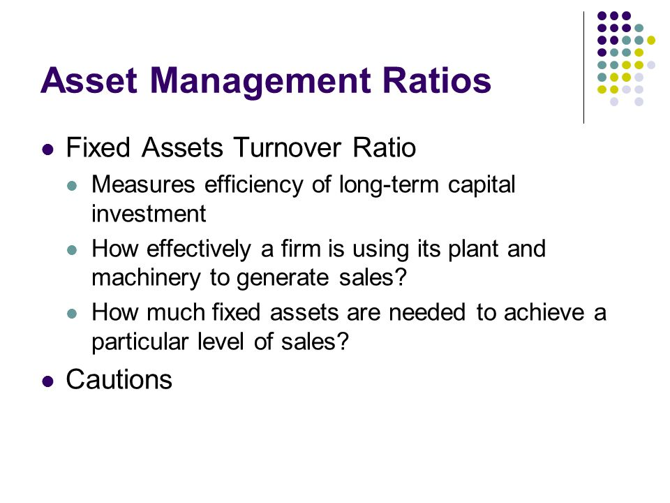 Asset Management Ratios Fixed Assets Turnover Ratio Measures efficiency of long-term capital investment How effectively a firm is using its plant and machinery to generate sales.