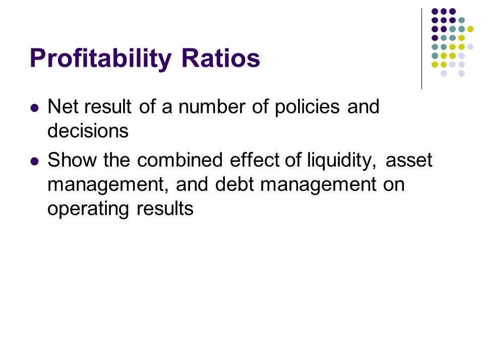 Profitability Ratios Net result of a number of policies and decisions Show the combined effect of liquidity, asset management, and debt management on operating results