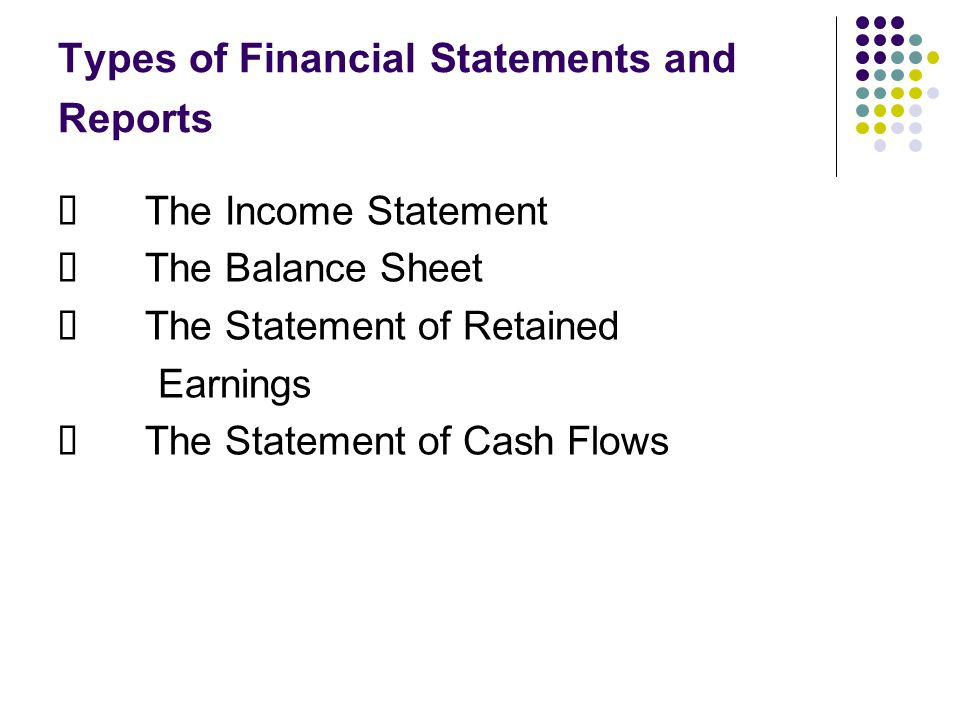 Types of Financial Statements and Reports  The Income Statement  The Balance Sheet  The Statement of Retained Earnings  The Statement of Cash Flows