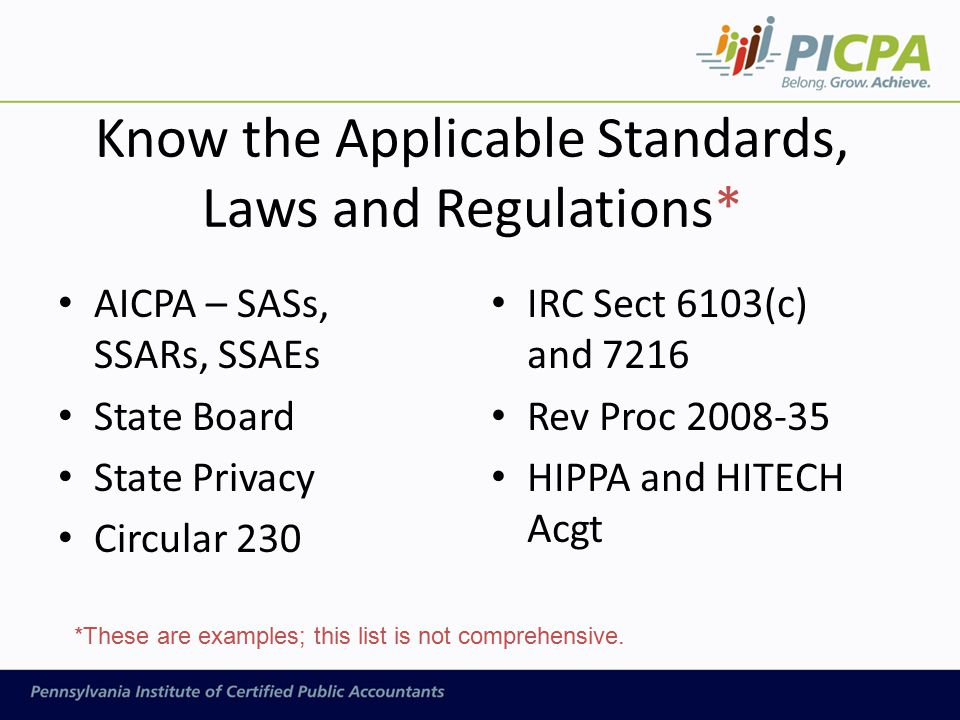 Know the Applicable Standards, Laws and Regulations* AICPA – SASs, SSARs, SSAEs State Board State Privacy Circular 230 IRC Sect 6103(c) and 7216 Rev Proc 2008-35 HIPPA and HITECH Acgt *These are examples; this list is not comprehensive.