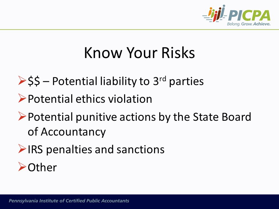 Know Your Risks  $$ – Potential liability to 3 rd parties  Potential ethics violation  Potential punitive actions by the State Board of Accountancy  IRS penalties and sanctions  Other