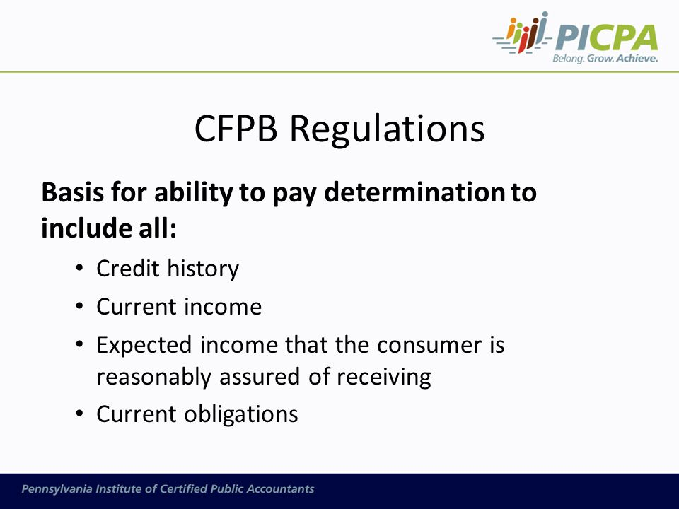 CFPB Regulations Basis for ability to pay determination to include all: Credit history Current income Expected income that the consumer is reasonably assured of receiving Current obligations