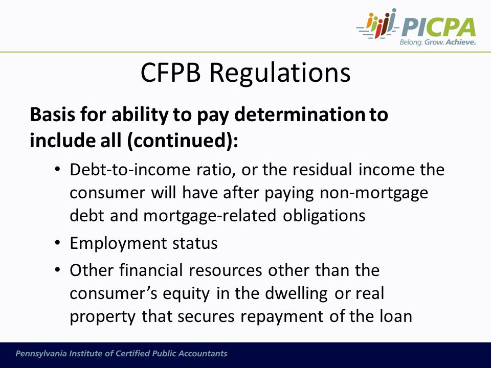 CFPB Regulations Basis for ability to pay determination to include all (continued): Debt-to-income ratio, or the residual income the consumer will have after paying non-mortgage debt and mortgage-related obligations Employment status Other financial resources other than the consumer's equity in the dwelling or real property that secures repayment of the loan