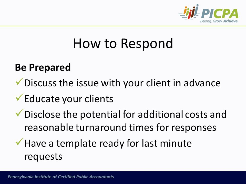 How to Respond Be Prepared Discuss the issue with your client in advance Educate your clients Disclose the potential for additional costs and reasonable turnaround times for responses Have a template ready for last minute requests