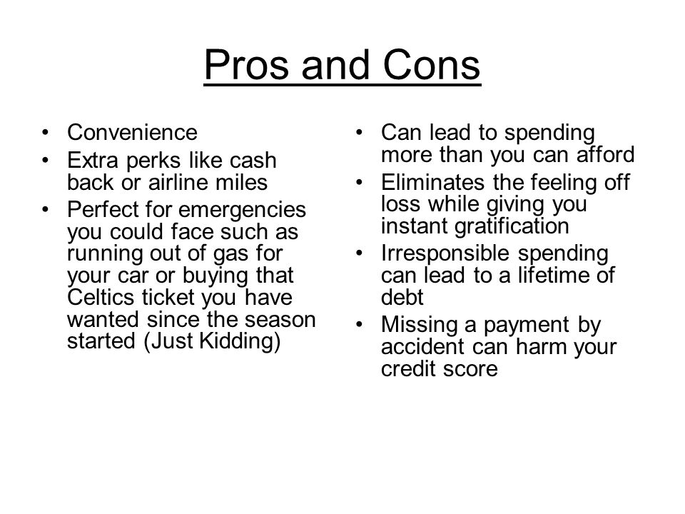 Pros and Cons Convenience Extra perks like cash back or airline miles Perfect for emergencies you could face such as running out of gas for your car or buying that Celtics ticket you have wanted since the season started (Just Kidding) Can lead to spending more than you can afford Eliminates the feeling off loss while giving you instant gratification Irresponsible spending can lead to a lifetime of debt Missing a payment by accident can harm your credit score