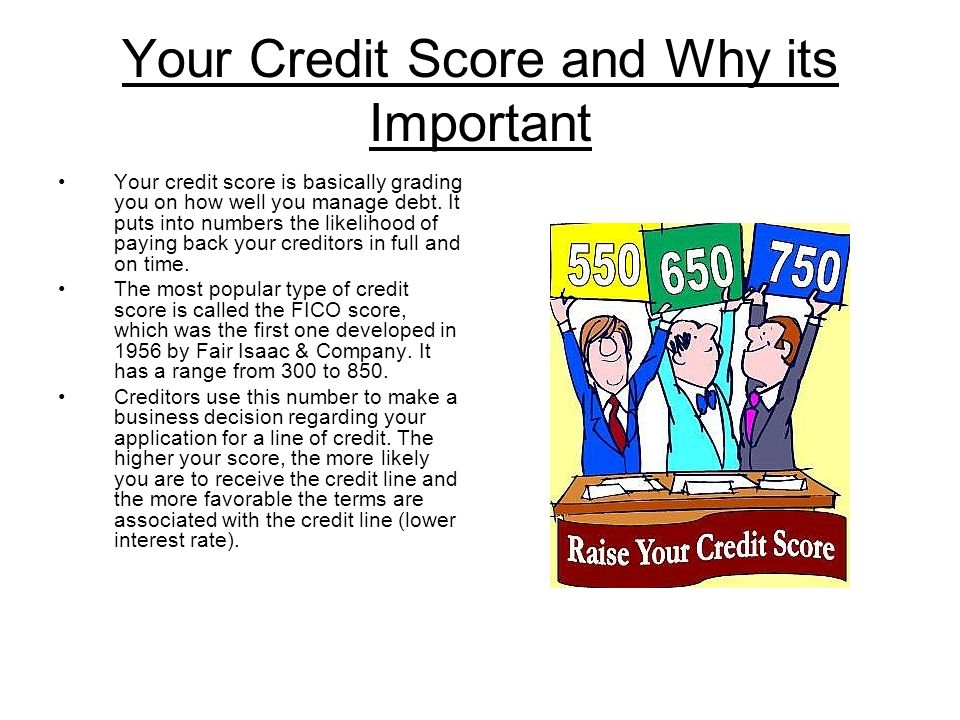 Your Credit Score and Why its Important Your credit score is basically grading you on how well you manage debt.