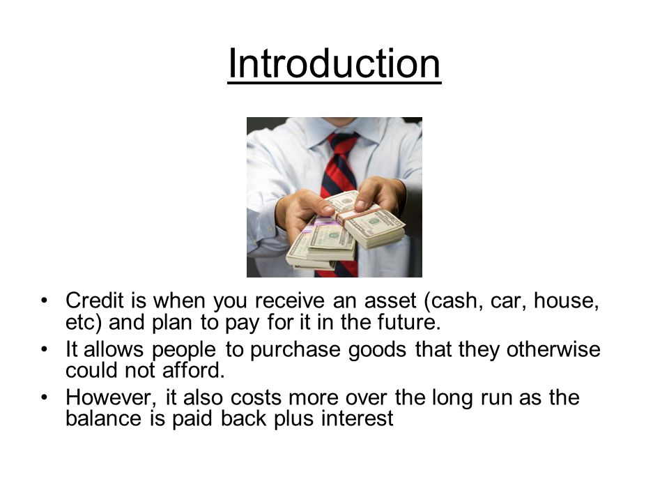 Introduction Credit is when you receive an asset (cash, car, house, etc) and plan to pay for it in the future.