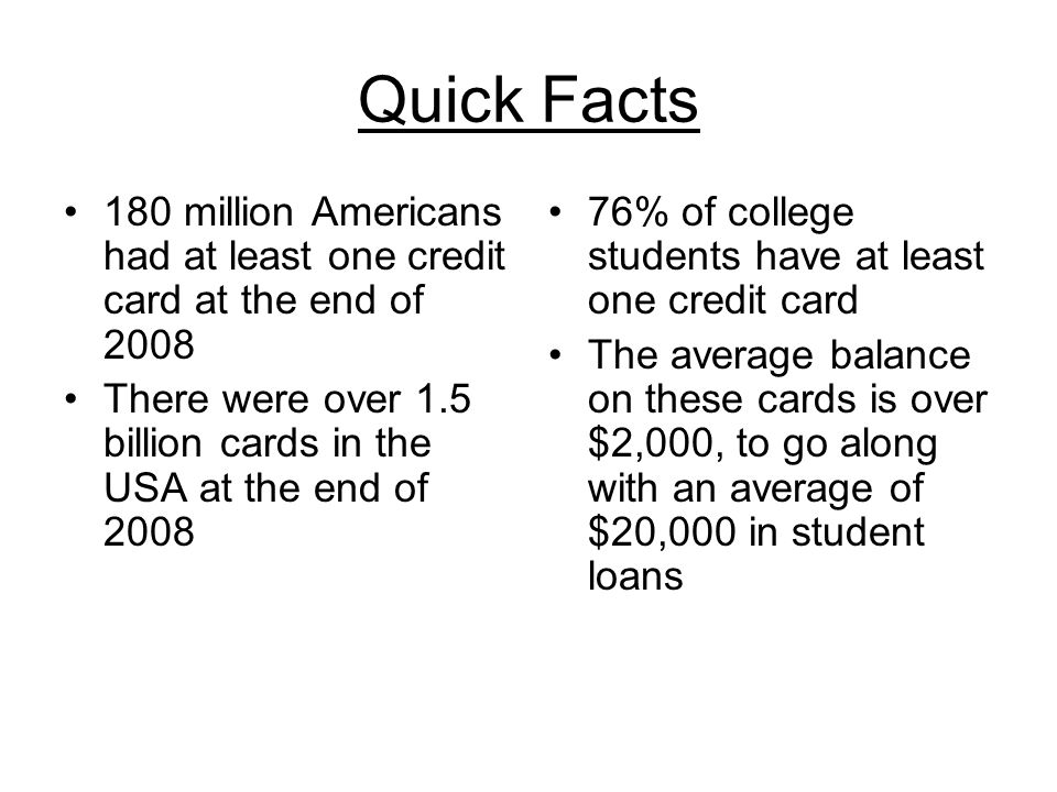Quick Facts 180 million Americans had at least one credit card at the end of 2008 There were over 1.5 billion cards in the USA at the end of 2008 76% of college students have at least one credit card The average balance on these cards is over $2,000, to go along with an average of $20,000 in student loans