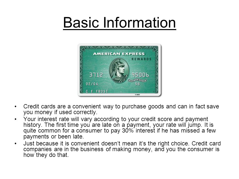 Basic Information Credit cards are a convenient way to purchase goods and can in fact save you money if used correctly.