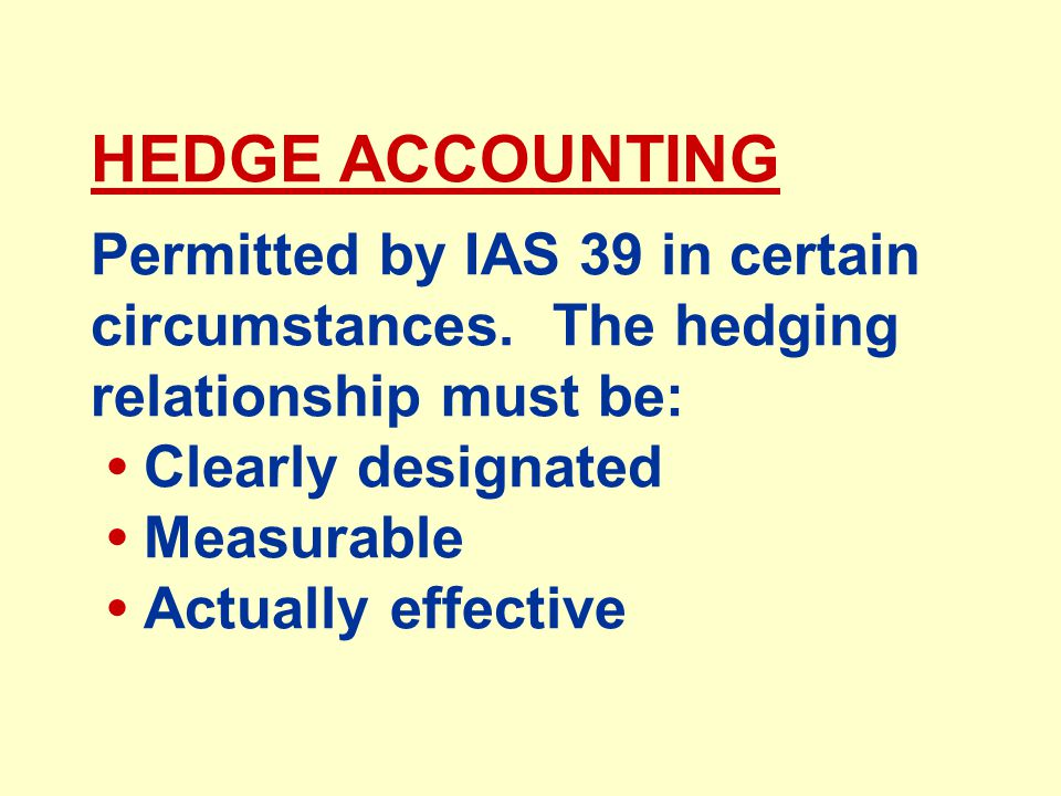 HEDGE ACCOUNTING Permitted by IAS 39 in certain circumstances.