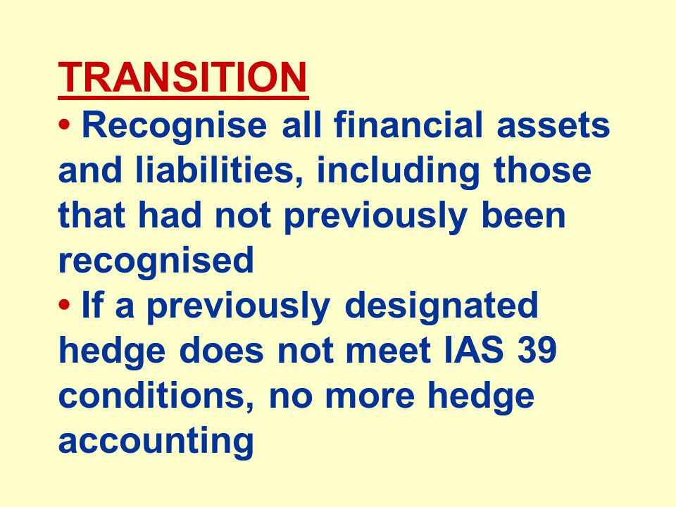 TRANSITION Recognise all financial assets and liabilities, including those that had not previously been recognised If a previously designated hedge does not meet IAS 39 conditions, no more hedge accounting