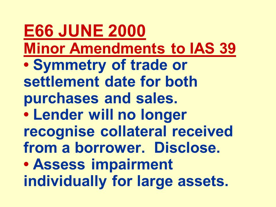 E66 JUNE 2000 Minor Amendments to IAS 39 Symmetry of trade or settlement date for both purchases and sales.