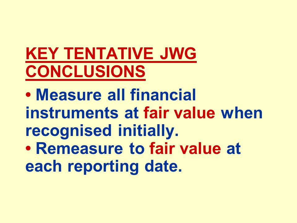 KEY TENTATIVE JWG CONCLUSIONS Measure all financial instruments at fair value when recognised initially.