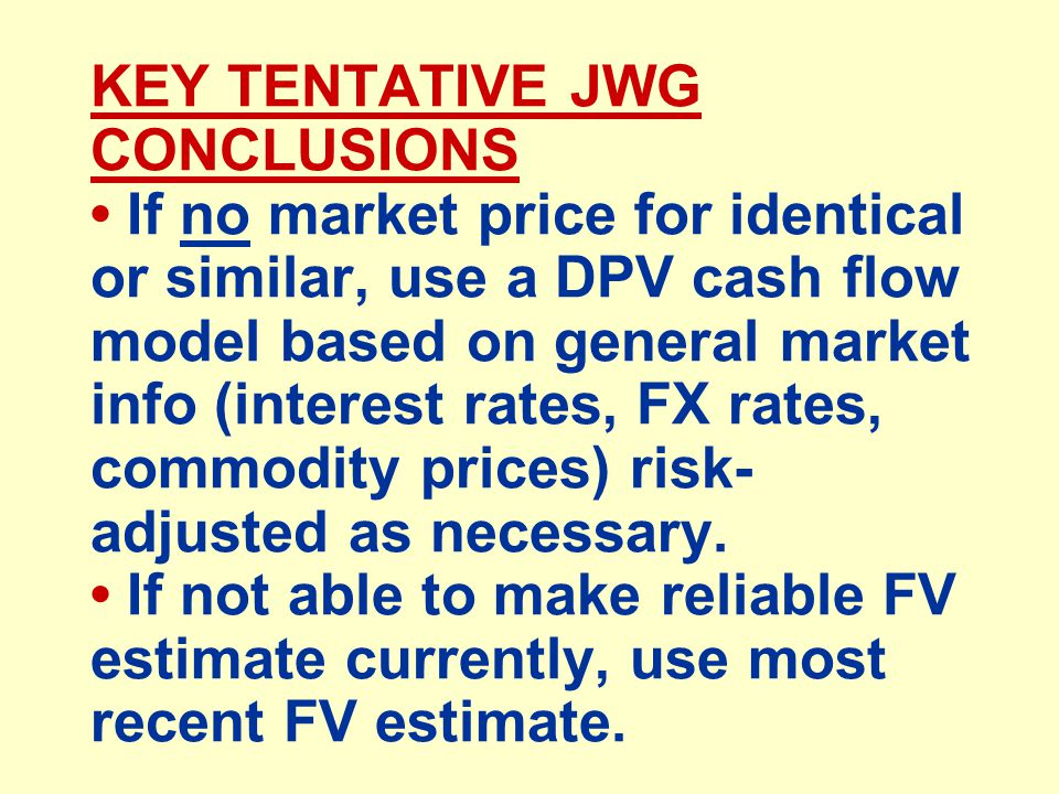 KEY TENTATIVE JWG CONCLUSIONS If no market price for identical or similar, use a DPV cash flow model based on general market info (interest rates, FX rates, commodity prices) risk- adjusted as necessary.