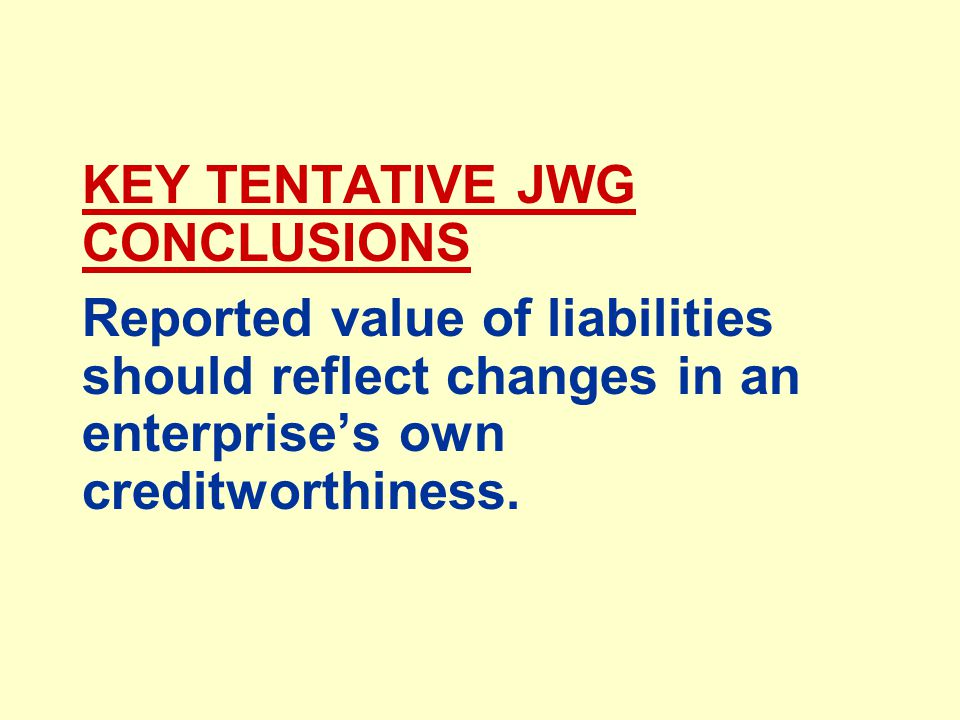 KEY TENTATIVE JWG CONCLUSIONS Reported value of liabilities should reflect changes in an enterprise's own creditworthiness.