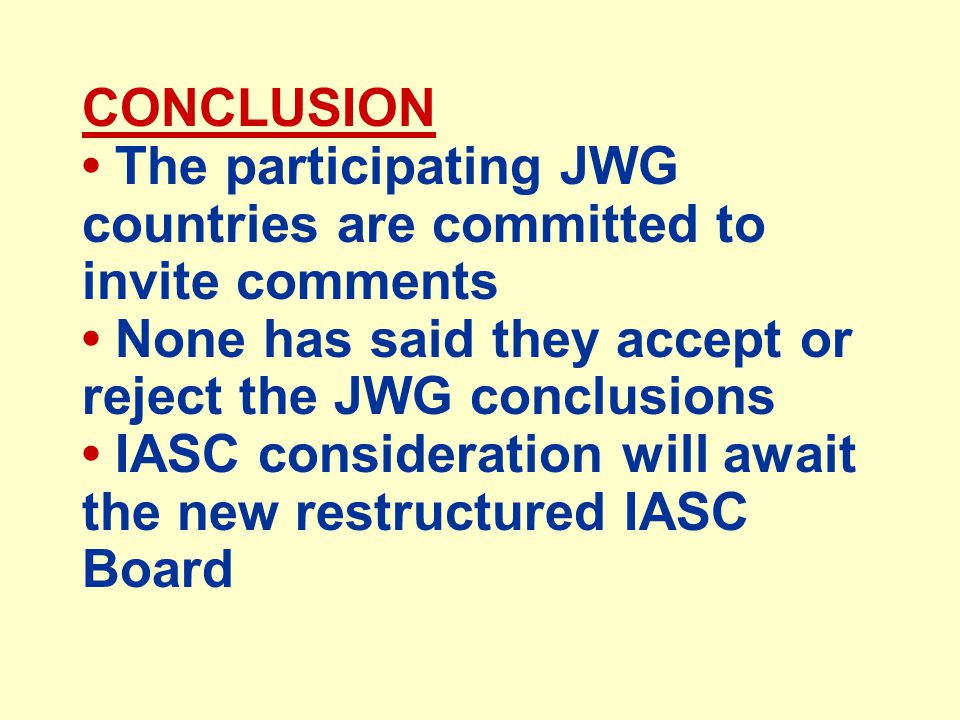 CONCLUSION The participating JWG countries are committed to invite comments None has said they accept or reject the JWG conclusions IASC consideration will await the new restructured IASC Board