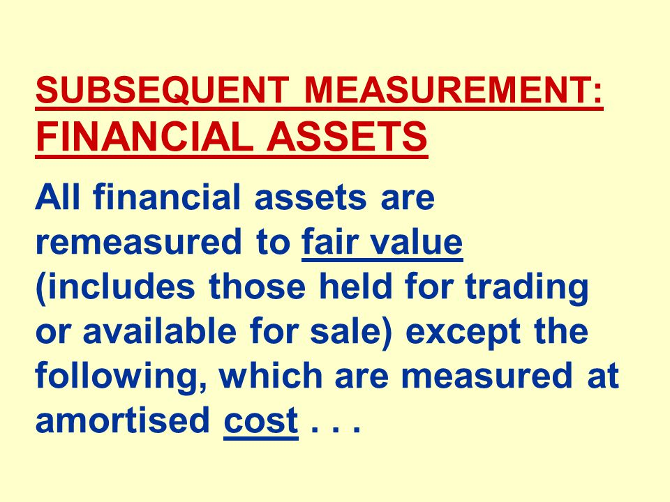 SUBSEQUENT MEASUREMENT: FINANCIAL ASSETS All financial assets are remeasured to fair value (includes those held for trading or available for sale) except the following, which are measured at amortised cost...