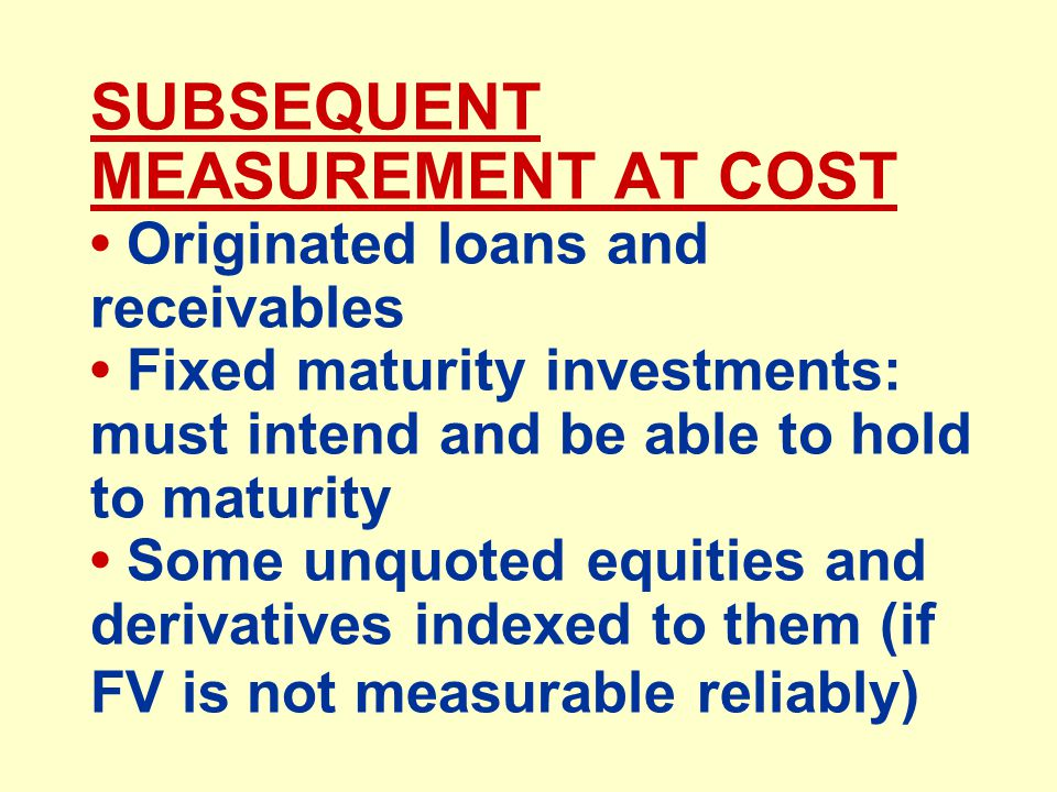 SUBSEQUENT MEASUREMENT AT COST Originated loans and receivables Fixed maturity investments: must intend and be able to hold to maturity Some unquoted equities and derivatives indexed to them (if FV is not measurable reliably)