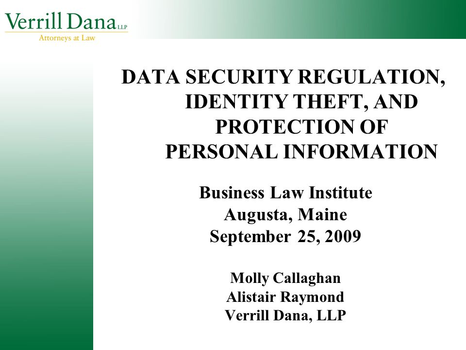 DATA SECURITY REGULATION, IDENTITY THEFT, AND PROTECTION OF PERSONAL INFORMATION Business Law Institute Augusta, Maine September 25, 2009 Molly Callag
