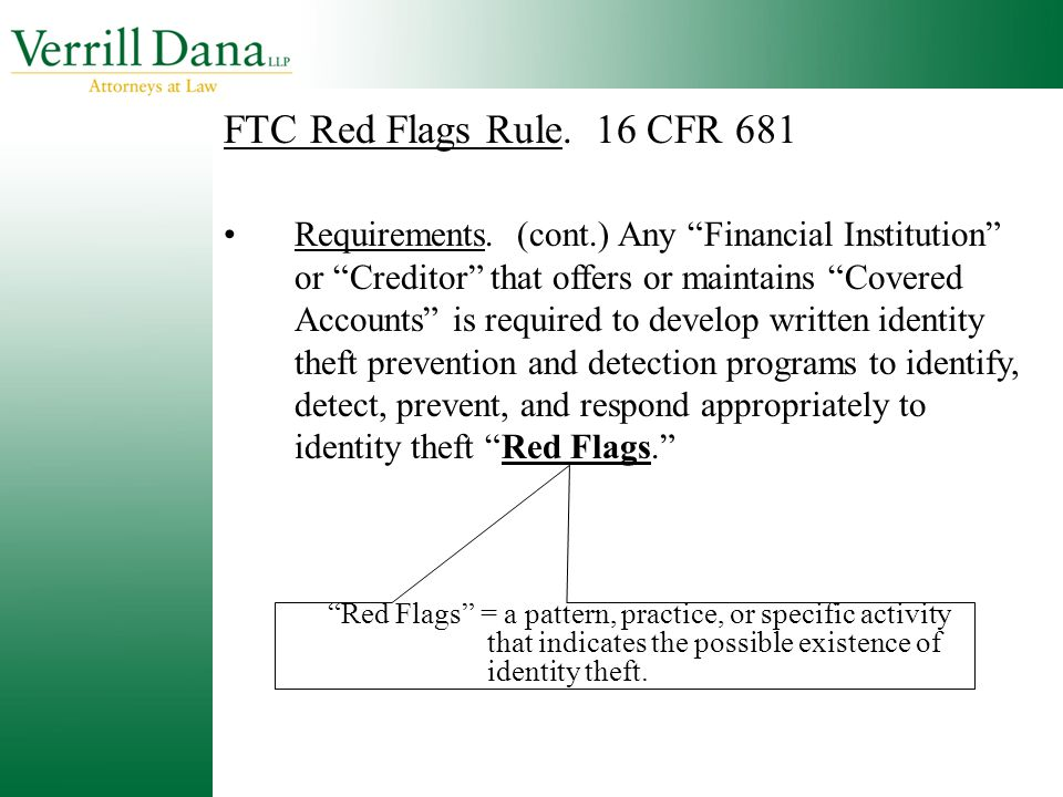 "FTC Red Flags Rule. 16 CFR 681 Requirements. (cont.) Any ""Financial Institution"" or ""Creditor"" that offers or maintains ""Covered Accounts"" is required"