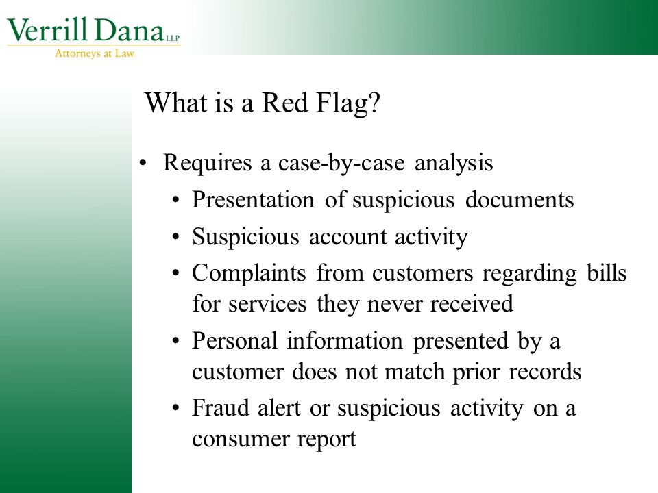 What is a Red Flag? Requires a case-by-case analysis Presentation of suspicious documents Suspicious account activity Complaints from customers regard