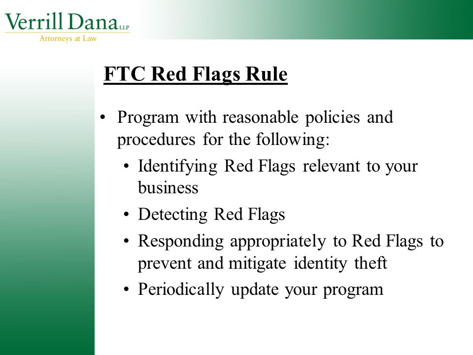 FTC Red Flags Rule Program with reasonable policies and procedures for the following: Identifying Red Flags relevant to your business Detecting Red Fl