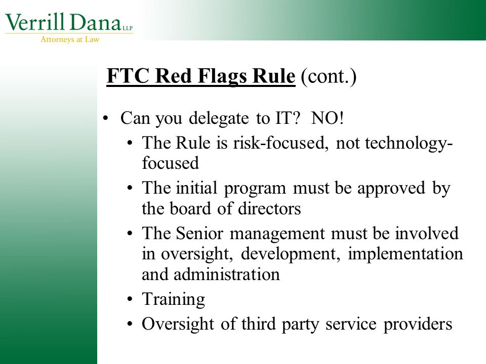 FTC Red Flags Rule (cont.) Can you delegate to IT? NO! The Rule is risk-focused, not technology- focused The initial program must be approved by the b
