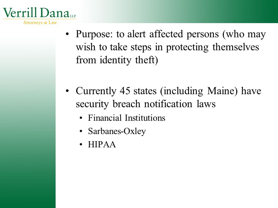 Purpose: to alert affected persons (who may wish to take steps in protecting themselves from identity theft) Currently 45 states (including Maine) hav