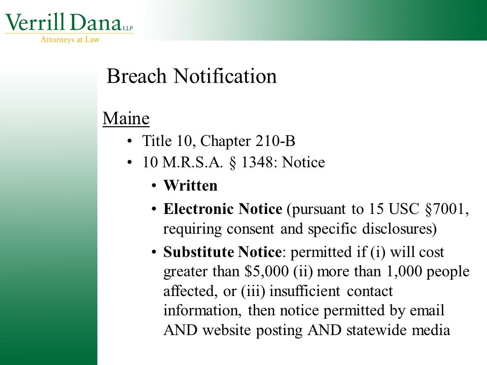 Breach Notification Maine Title 10, Chapter 210-B 10 M.R.S.A. § 1348: Notice Written Electronic Notice (pursuant to 15 USC §7001, requiring consent an