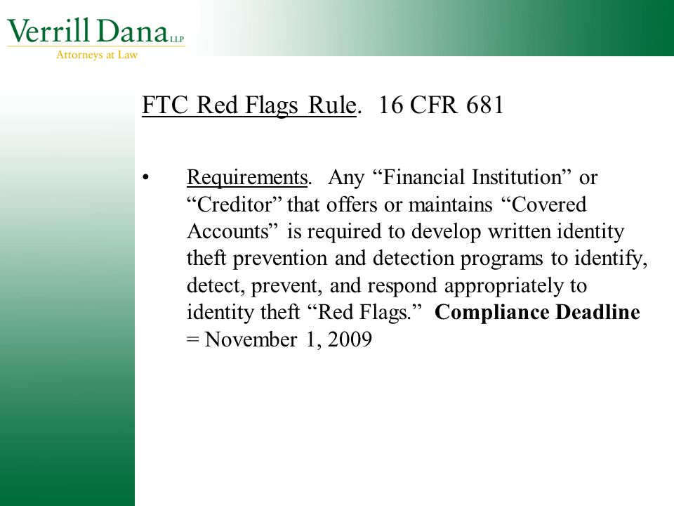 "FTC Red Flags Rule. 16 CFR 681 Requirements. Any ""Financial Institution"" or ""Creditor"" that offers or maintains ""Covered Accounts"" is required to deve"