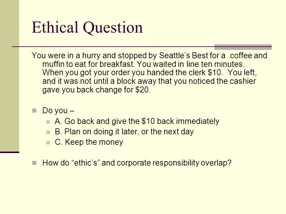 Ethical Question You were in a hurry and stopped by Seattle's Best for a coffee and muffin to eat for breakfast.