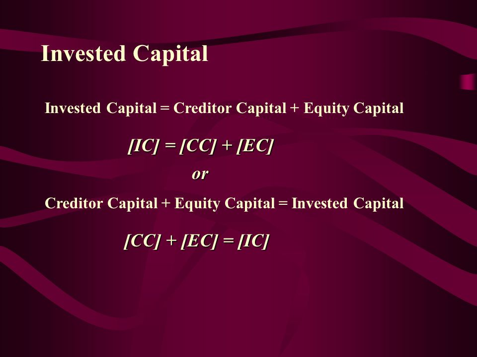 Invested Capital For clarification purposes, in the context of this analysis environment, Invested Capital will represent the total of all funds contributed by both the creditors and the shareholders.